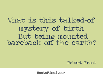 What is this talked-of mystery of birth but being mounted bareback on.. Robert Frost top life quote