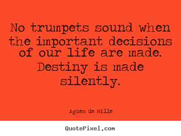 Life quotes - No trumpets sound when the important decisions of our life are made. ..