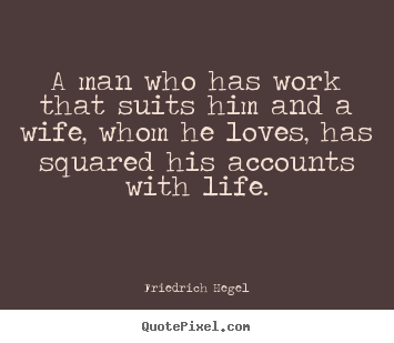 Friedrich Hegel picture quotes - A man who has work that suits him and a wife,.. - Life quotes