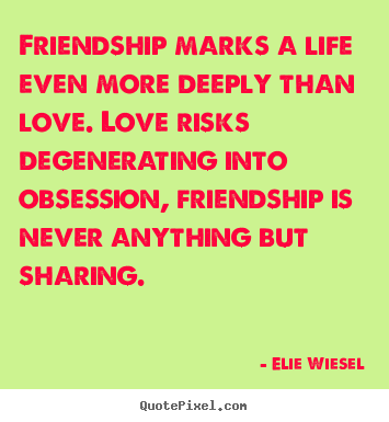 Elie Wiesel picture quote - Friendship marks a life even more deeply than.. - Life quotes