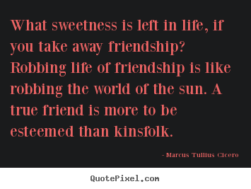 Quotes about life - What sweetness is left in life, if you take away..