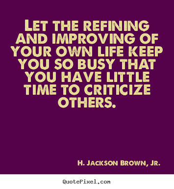 Sayings about life - Let the refining and improving of your own life keep you so busy that..
