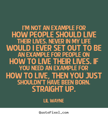 Lil Wayne picture quote - I'm not an example for how people should live their lives... - Life quotes