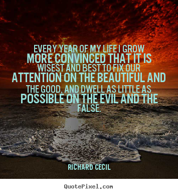 Richard Cecil picture quote - Every year of my life i grow more convinced that it is wisest.. - Life quote