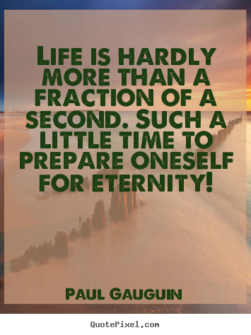 Life is hardly more than a fraction of a second... Paul Gauguin great life quotes