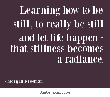 Create graphic picture quote about life - Learning how to be still, to really be still and let life happen -..