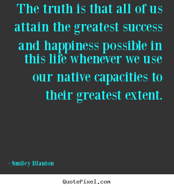 Smiley Blanton picture quotes - The truth is that all of us attain the greatest success and happiness.. - Life quotes
