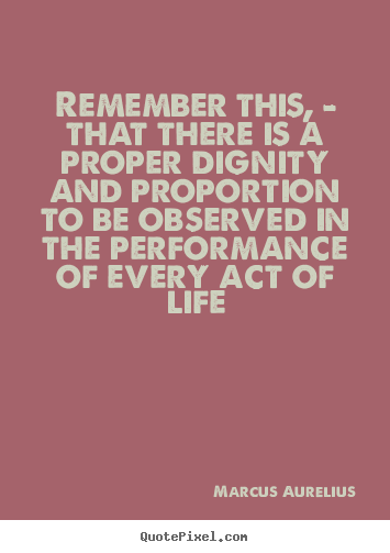 Life quotes - Remember this, - that there is a proper dignity and proportion..