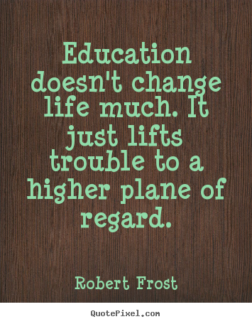 Quotes about life - Education doesn't change life much. it just..
