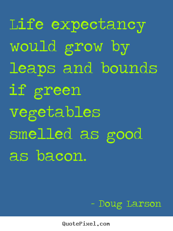 Doug Larson picture quotes - Life expectancy would grow by leaps and bounds if green vegetables smelled.. - Life quote