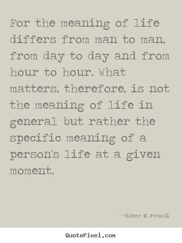 For the meaning of life differs from man to man,.. Viktor E. Frankl popular life quote