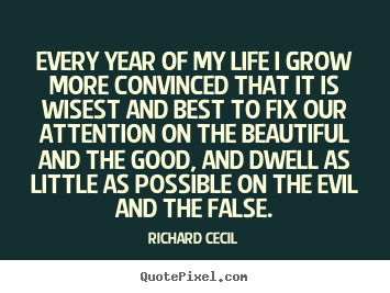 Make personalized picture quotes about life - Every year of my life i grow more convinced that it is wisest and best..