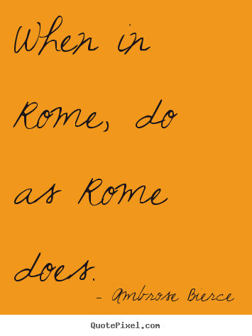 How to design picture quote about life - When in rome, do as rome does.