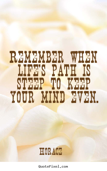 Remember when life's path is steep to keep your mind even. Horace famous life quote