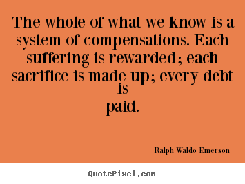 Life quote - The whole of what we know is a system of compensations...