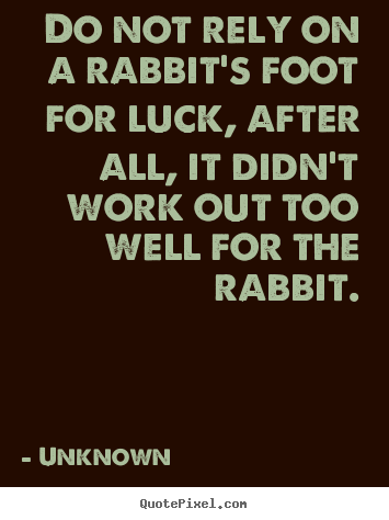 Do not rely on a rabbit's foot for luck, after all, it didn't work.. Unknown best life quotes