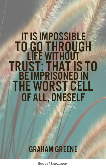 Life quotes - It is impossible to go through life without trust: that is to be..