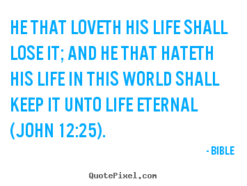 Diy poster quotes about life - He that loveth his life shall lose it; and he that hateth his..