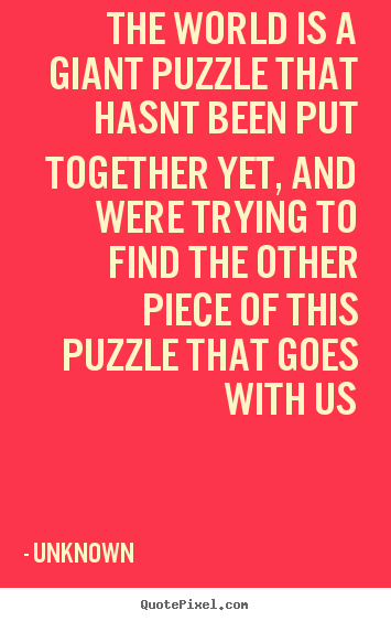 Unknown picture quotes - The world is a giant puzzle that hasnt been.. - Life quote