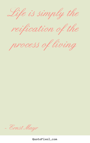 Make picture quotes about life - Life is simply the reification of the process of..