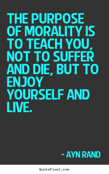 The purpose of morality is to teach you,.. Ayn Rand best life quote