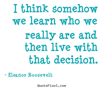 I think somehow we learn who we really are and then live with that decision. Eleanor Roosevelt good life quotes