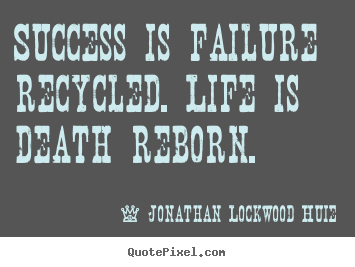 Quotes about life - Success is failure recycled. life is death reborn.