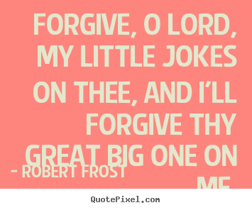 Quotes about life - Forgive, o lord, my little jokes on thee, and i'll forgive thy great..