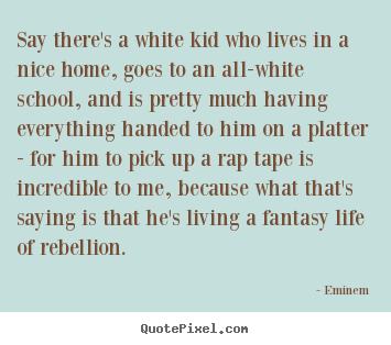Say there's a white kid who lives in a nice home, goes to.. Eminem  life quote