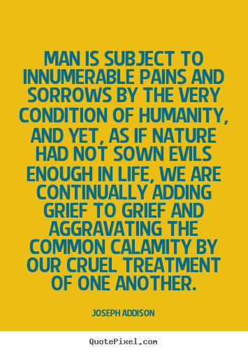 Joseph Addison photo sayings - Man is subject to innumerable pains and sorrows by the very condition.. - Life quotes