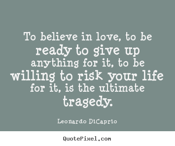 Create your own picture quotes about life - To believe in love, to be ready to give up anything for..