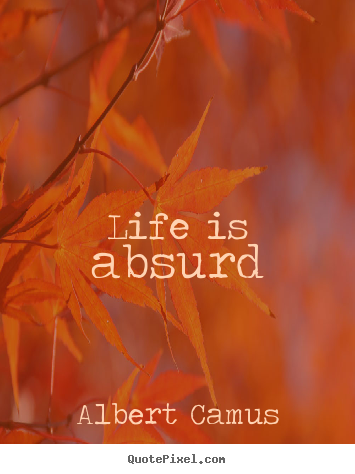 Create your own photo quote about life - Life is absurd