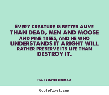 Henry David Thoreau picture quotes - Every creature is better alive than dead, men and moose and pine.. - Life quotes