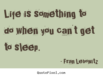 Fran Lebowitz picture quote - Life is something to do when you can't get to sleep. - Life quotes