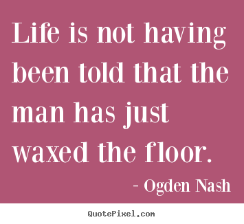 Quote about life - Life is not having been told that the man has just waxed the..