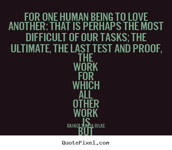 Rainer Maria Rilke poster quote - For one human being to love another: that is perhaps the most.. - Life quote