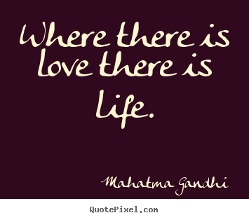 Life quotes - Where there is love there is life.