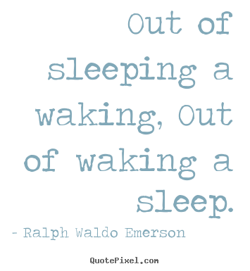 Ralph Waldo Emerson photo quote - Out of sleeping a waking, out of waking a sleep. - Life quote