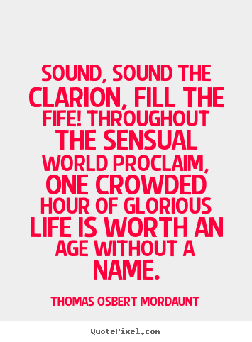 Sound, sound the clarion, fill the fife! throughout.. Thomas Osbert Mordaunt good life quotes