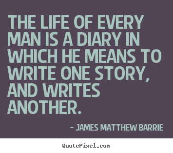 James Matthew Barrie picture quotes - The life of every man is a diary in which he means to write.. - Life quotes