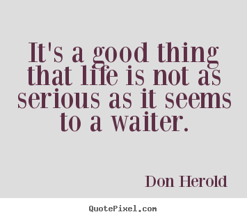 Don Herold picture quotes - It's a good thing that life is not as serious as it seems to a waiter. - Life quotes