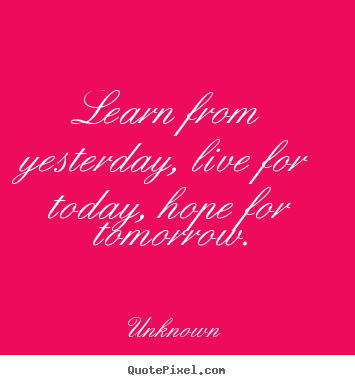 Learn from yesterday, live for today, hope for tomorrow. Unknown greatest life quote