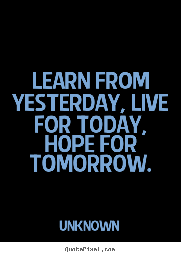 Life sayings - Learn from yesterday, live for today, hope..