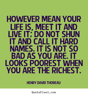Henry David Thoreau picture quotes - However mean your life is, meet it and live it; do not shun it.. - Life quote