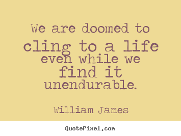 Quotes about life - We are doomed to cling to a life even while we find it unendurable.