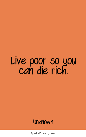 Create picture quotes about life - Live poor so you can die rich.
