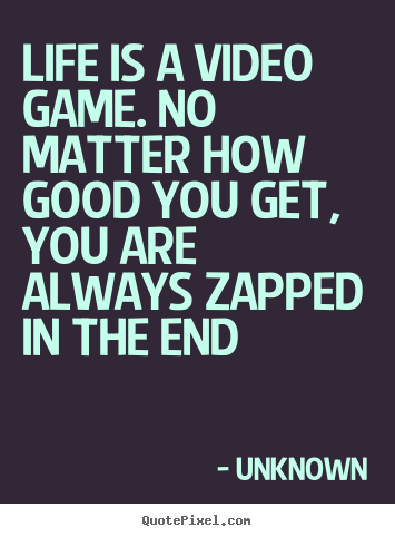 Life Quote   Life Is A Video Game. No Matter How Good You.
