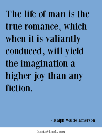The life of man is the true romance, which when it is valiantly conduced,.. Ralph Waldo Emerson best life quote