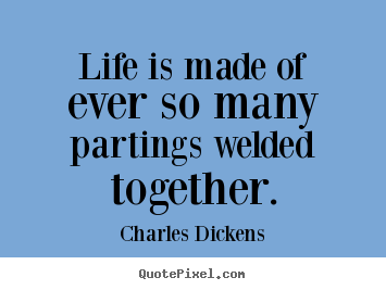 Life is made of ever so many partings welded.. Charles Dickens greatest life quotes