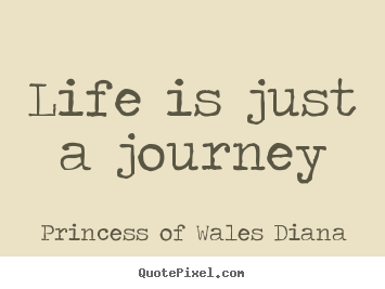 Life is just a journey Princess Of Wales Diana great life quote